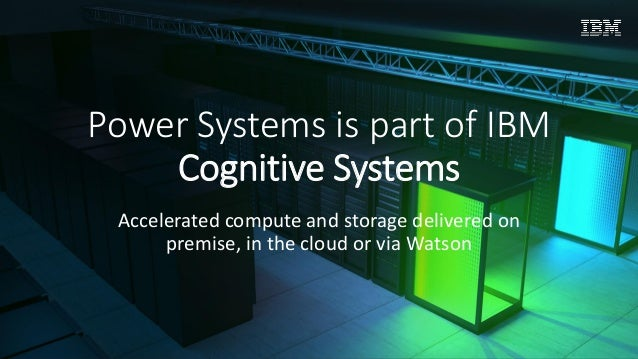 © IBM Corporation, 2017 Power Systems is part of IBM Cognitive Systems Accelerated compute and storage delivered on premis...