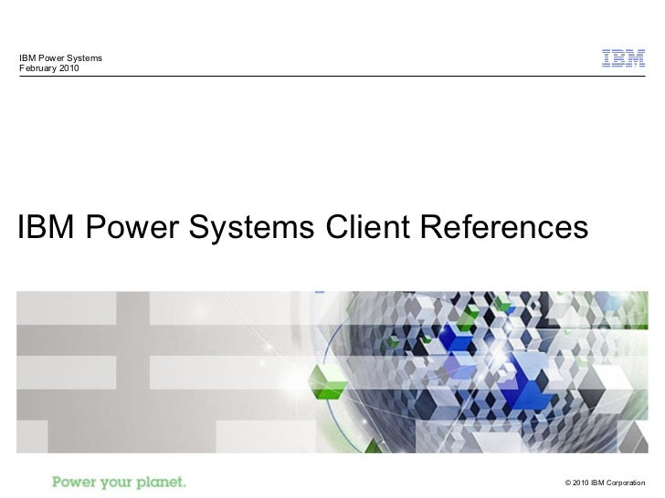 IBM Power Systems Client References IBM Power Systems February 2010