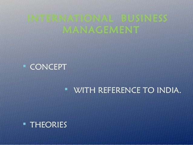 INTERNATIONAL BUSINESS MANAGEMENT   CONCEPT  WITH REFERENCE TO INDIA.   THEORIES
