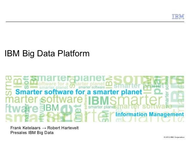 IBM Big Data Platform                                      Information Management Frank Ketelaars → Robert Hartevelt Presa...