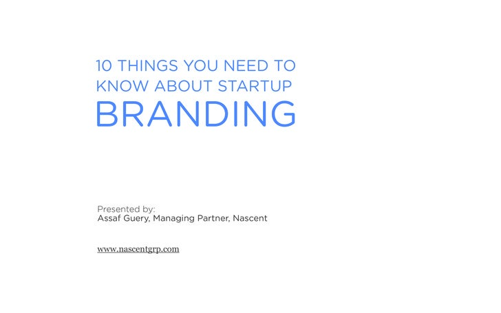 10 THINGS YOU NEED TO KNOW ABOUT STARTUP  BRANDING  Presented by: Assaf Guery, Managing Partner, Nascent   www.nascentgrp....