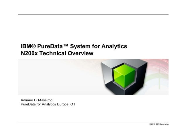 © 2013 IBM Corporation IBM® PureData™ System for Analytics N200x Technical Overview Adriano Di Massimo PureData for Analyt...