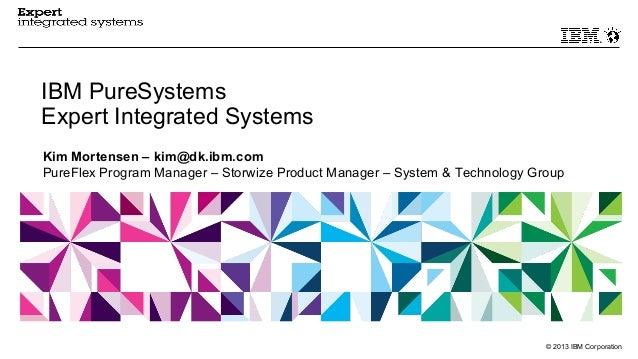 © 2013 IBM Corporation IBM PureSystems Expert Integrated Systems Kim Mortensen – kim@dk.ibm.com PureFlex Program Manager –...