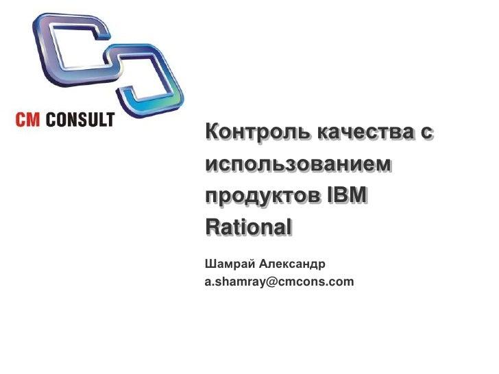 Контроль качества с использованием продуктов IBM Rational<br />Шамрай Александр<br />a.shamray@cmcons.com<br />
