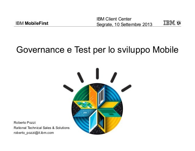 IBM MobileFirst Governance e Test per lo sviluppo Mobile Roberto Pozzi Rational Technical Sales & Solutions roberto_pozzi@...