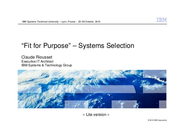 """IBM Systems Technical University – Lyon, France - 25-29 October, 2010""""Fit for Purpose"""" – Systems SelectionClaude RioussetE..."""