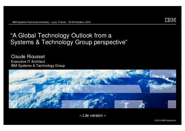 "IBM Systems Technical University – Lyon, France - 25-29 October, 2010 ""A Global Technology Outlook from a Systems & Techno..."