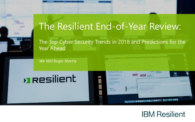The Resilient End-of-Year Review: The Top Cyber Security Trends in 2018 and Predictions for the Year Ahead We Will Begin S...