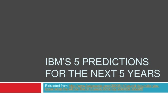 IBM'S 5 PREDICTIONS FOR THE NEXT 5 YEARS Extracted from http://www.fastcoexist.com/3023514/futurist-forum/do-youknow-what-...