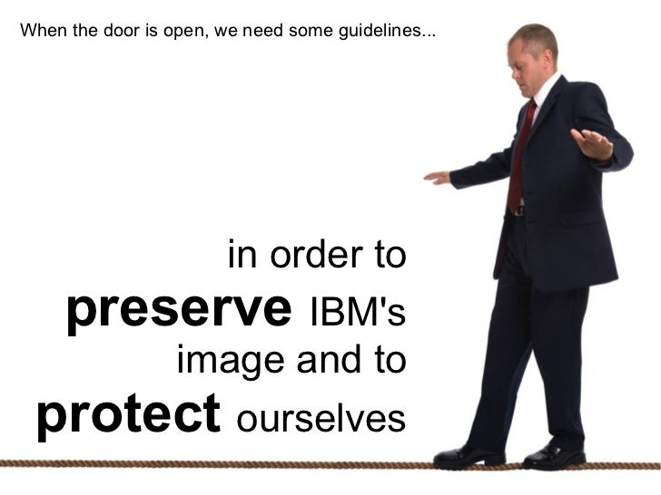 When the door is open, we need some guidelines...            in order to      preserve IBMs          image and to     prot...