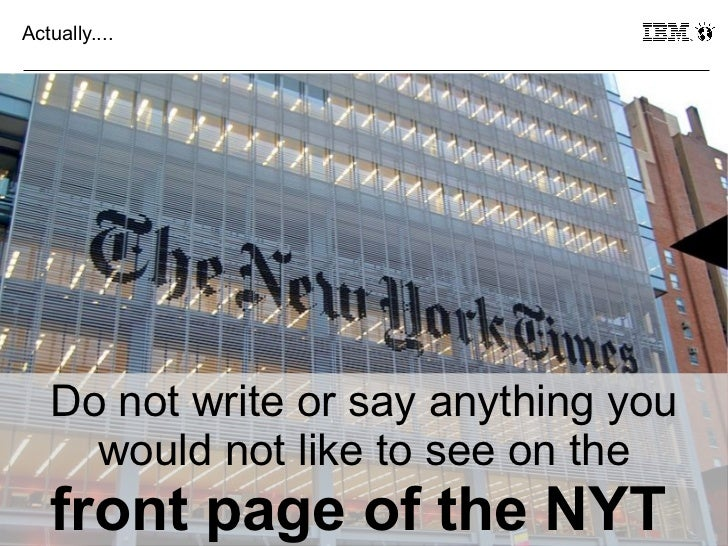 Actually....     Do not write or say anything you       would not like to see on the23   front page of the NYT       © 201...