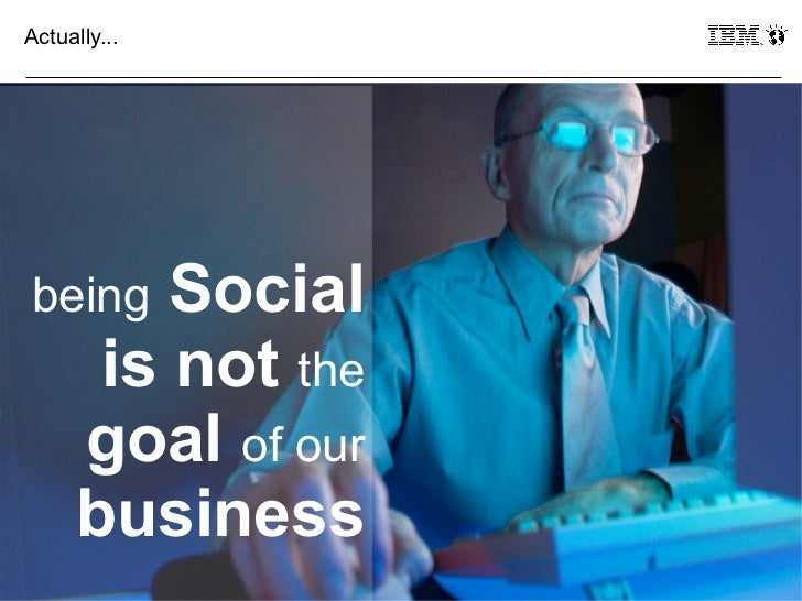 Actually...being     Social       is not the      goal of our      business37                  © 2011 IBM Corporation
