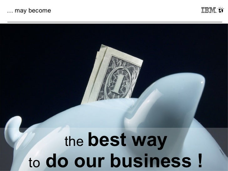 … may become               the best                 way39     to do our business ! © 2011 IBM Corporation