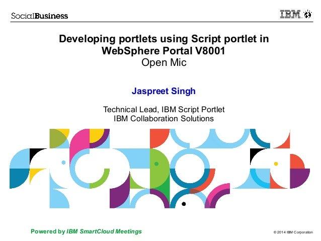 © 2014 IBM CorporationPowered by IBM SmartCloud Meetings Developing portlets using Script portlet in WebSphere Portal V800...