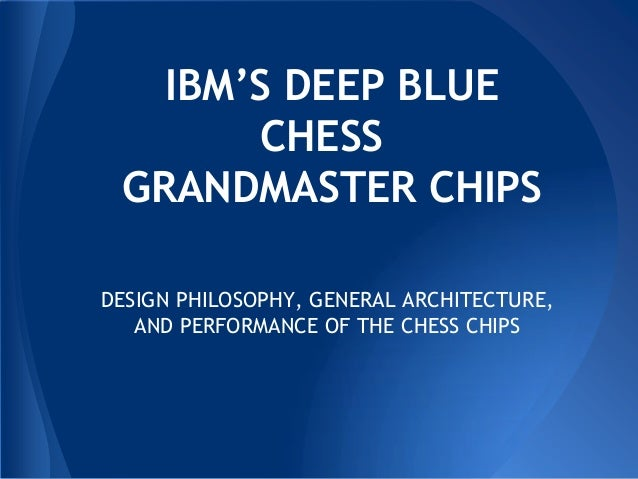 IBM'S DEEP BLUE CHESS GRANDMASTER CHIPS DESIGN PHILOSOPHY, GENERAL ARCHITECTURE, AND PERFORMANCE OF THE CHESS CHIPS