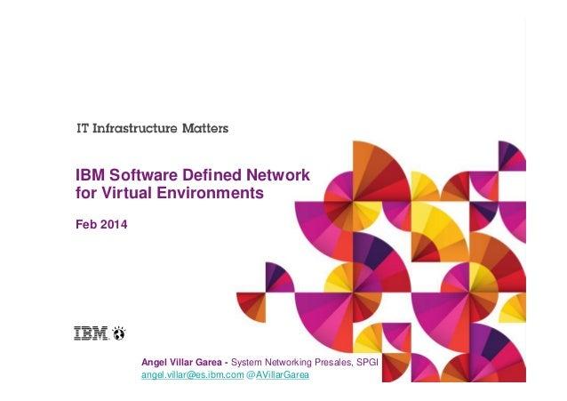 IBM Software Defined Network for Virtual Environments Feb 2014  Angel Villar Garea - System Networking Presales, SPGI ange...