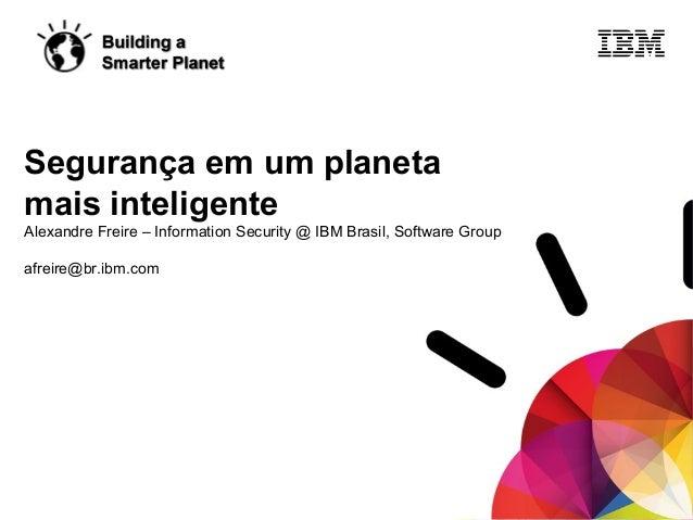 © 2011 IBM Corporation Segurança em um planeta mais inteligente Alexandre Freire – Information Security @ IBM Brasil, Soft...