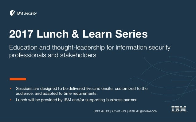 2017 Lunch & Learn Series Education and thought-leadership for information security professionals and stakeholders • Sessi...