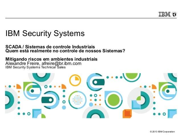 © 2013 IBM Corporation IBM Security Systems SCADA / Sistemas de controle Industriais Quem está realmente no controle de no...