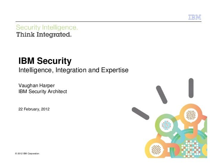 IBM Security Systems  IBM Security  Intelligence, Integration and Expertise  Vaughan Harper  IBM Security Architect  22 Fe...