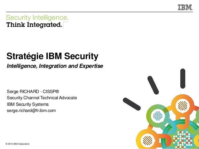 © 2015 IBM Corporation IBM Security 1© 2015 IBM Corporation Stratégie IBM Security Intelligence, Integration and Expertise...