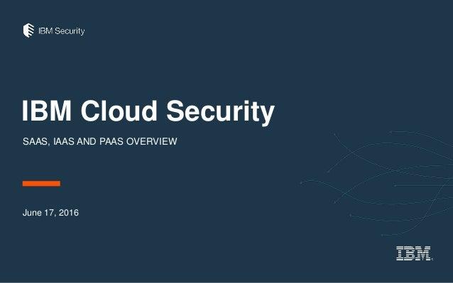 IBM Cloud Security SAAS, IAAS AND PAAS OVERVIEW June 17, 2016