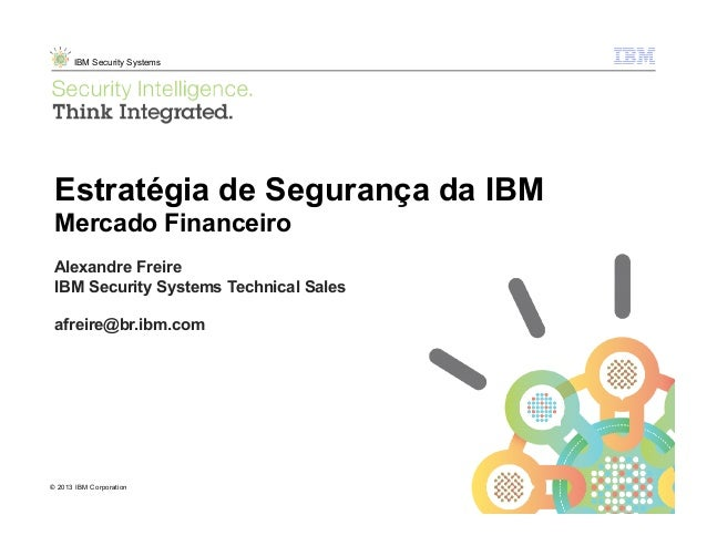 © 2013 IBM Corporation IBM Security Systems 1 © 2013 IBM Corporation Estratégia de Segurança da IBM Mercado Financeiro Ale...