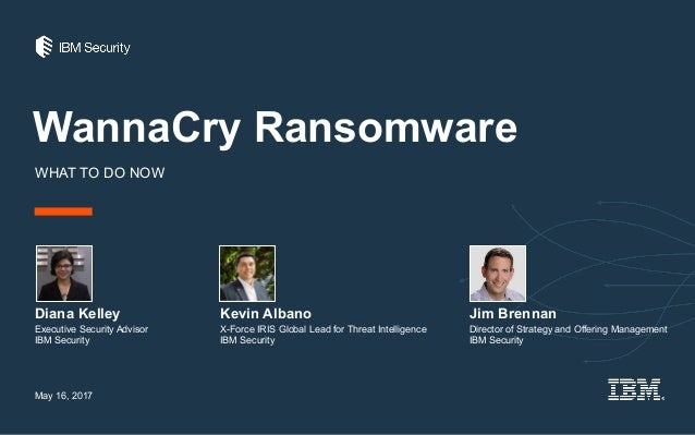 WannaCry Ransomware WHAT TO DO NOW Diana Kelley May 16, 2017 Executive Security Advisor IBM Security Kevin Albano Jim Bren...