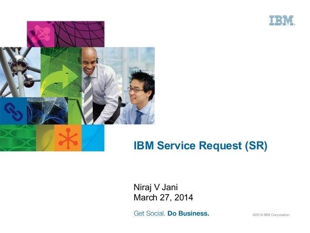 ©2014 IBM Corporation IBM Service Request (SR) Niraj V Jani March 27, 2014