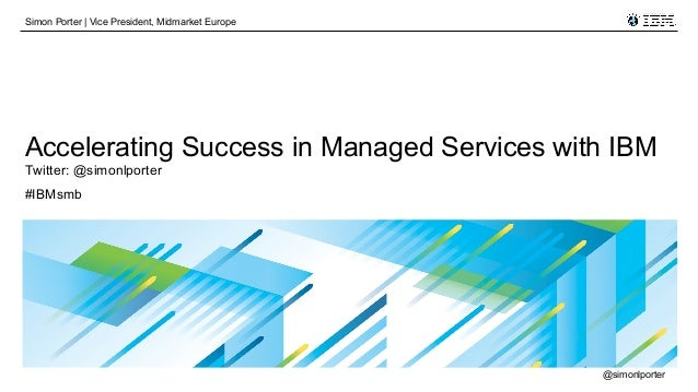 Simon Porter   Vice President, Midmarket Europe  Accelerating Success in Managed Services with IBM Twitter: @simonlporter ...