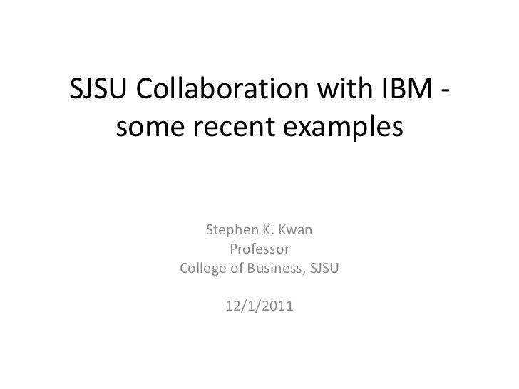 SJSU Collaboration with IBM -   some recent examples            Stephen K. Kwan                Professor        College of...