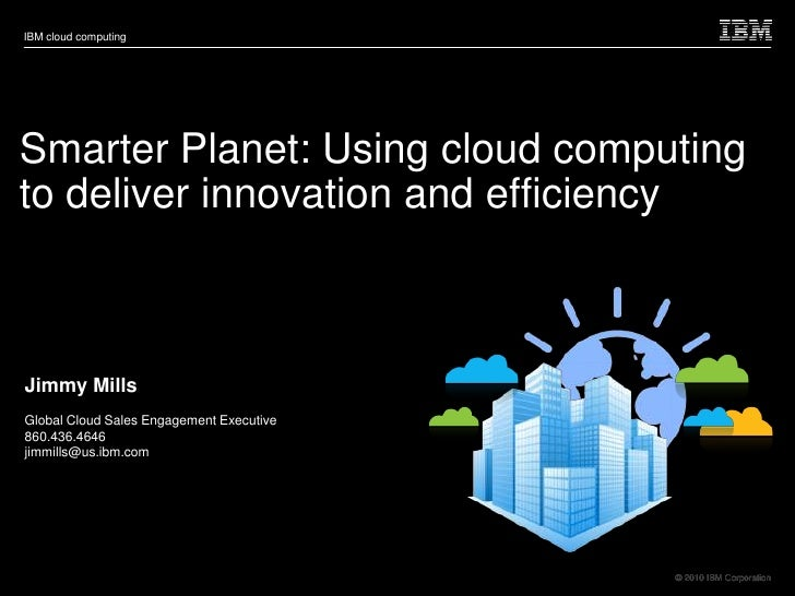 IBM cloud computing     Smarter Planet: Using cloud computing to deliver innovation and efficiency    Jimmy Mills Global C...