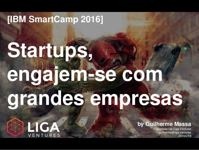 [IBM SmartCamp 2016] Startups, engajem-se com grandes empresas by Guilherme Massa Cofundador da Liga Ventures guilherme@li...