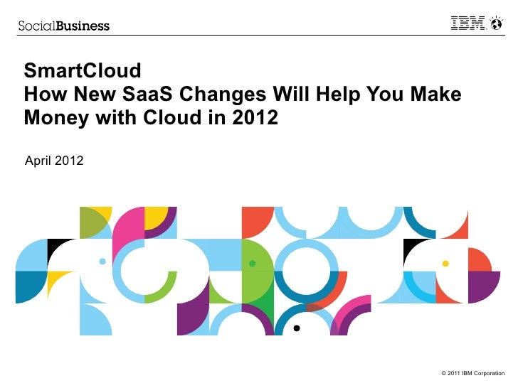 SmartCloudHow New SaaS Changes Will Help You MakeMoney with Cloud in 2012April 2012                                     © ...