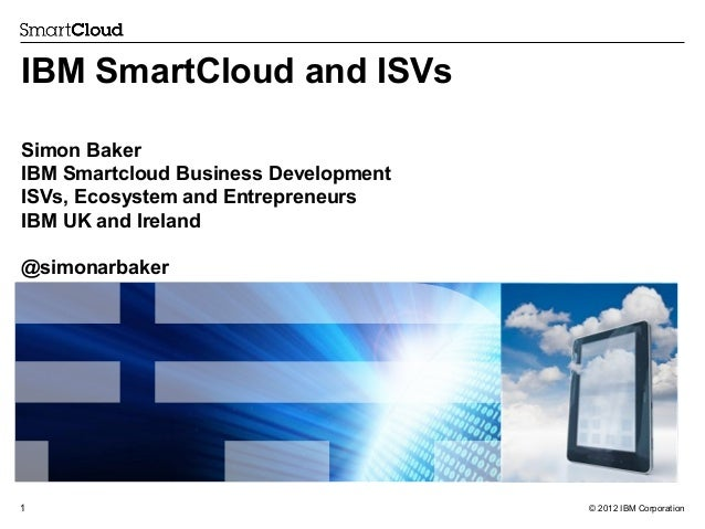 IBM SmartCloud and ISVs Simon Baker IBM Smartcloud Business Development ISVs, Ecosystem and Entrepreneurs IBM UK and Irela...