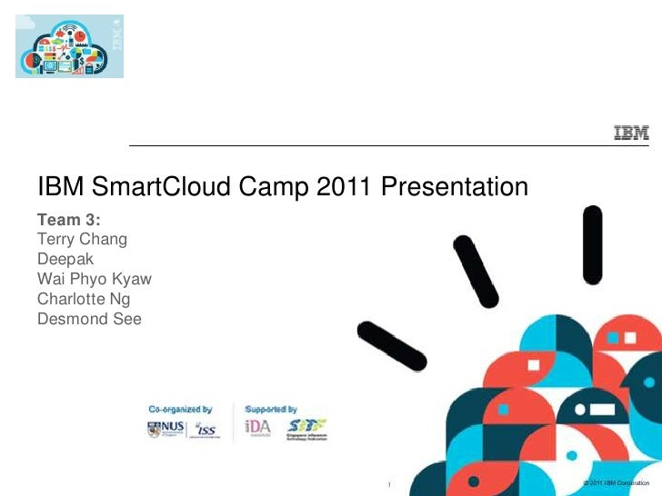 IBM SmartCloud Camp 2011 Presentation<br />Team 3:<br />Terry Chang<br />Deepak<br />Wai Phyo Kyaw<br />Charlotte Ng<br />...