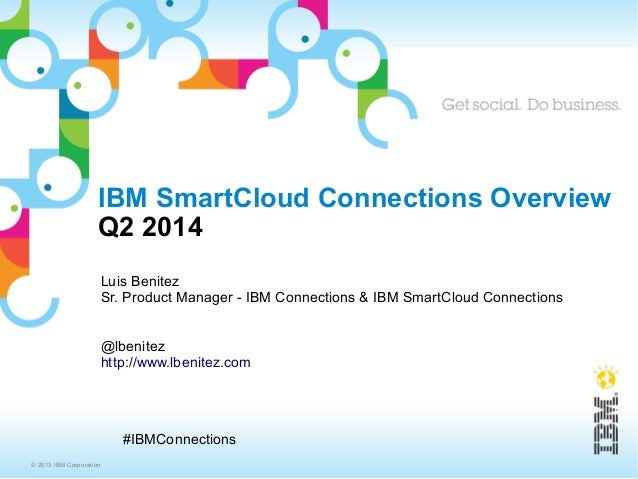 © 2013 IBM Corporation #IBMConnections IBM SmartCloud Connections Overview Q2 2014 Luis Benitez Sr. Product Manager - IBM ...