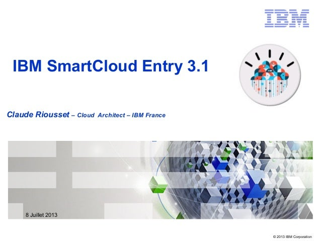 © 2013 IBM Corporation Claude Riousset – Cloud Architect – IBM France IBM SmartCloud Entry 3.1 8 Juillet 2013