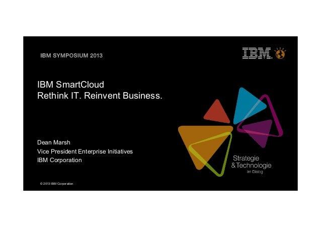 © 2013 IBM CorporationIBM SmartCloudRethink IT. Reinvent Business.Dean MarshVice President Enterprise InitiativesIBM Corpo...