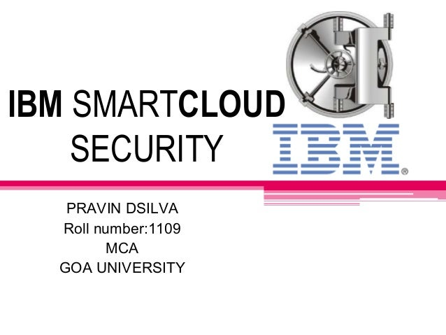 IBM SMARTCLOUD SECURITY PRAVIN DSILVA Roll number:1109 MCA GOA UNIVERSITY