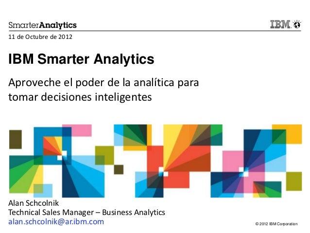 11 de Octubre de 2012IBM Smarter AnalyticsAproveche el poder de la analítica paratomar decisiones inteligentesAlan Schcoln...