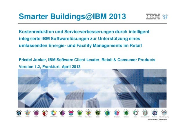 Smarter Buildings@IBM 2013Kostenreduktion und Serviceverbesserungen durch intelligentintegrierte IBM Softwarelösungen zur ...