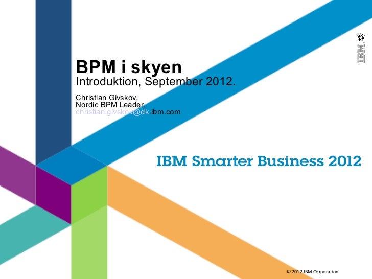 BPM i skyenIntroduktion, September 2012.Christian Givskov,Nordic BPM Leader,christian.givskov@dk.ibm.com                  ...