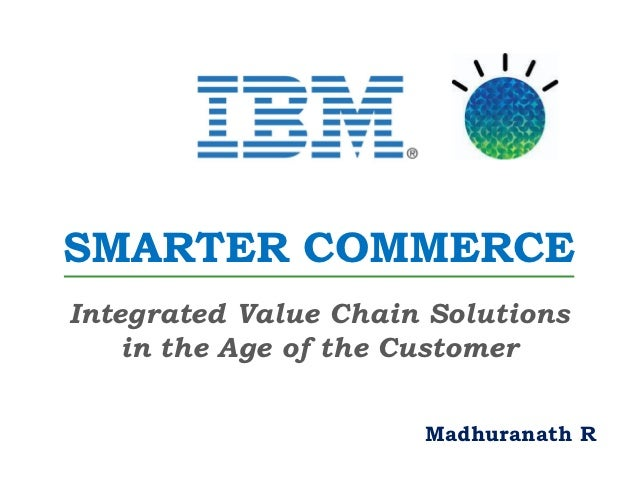 SMARTER COMMERCEIntegrated Value Chain Solutions    in the Age of the Customer                      Madhuranath R