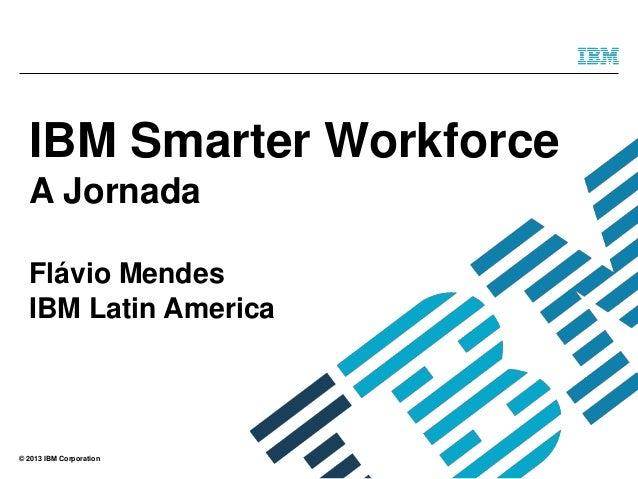 © 2013 IBM Corporation IBM Smarter Workforce A Jornada Flávio Mendes IBM Latin America