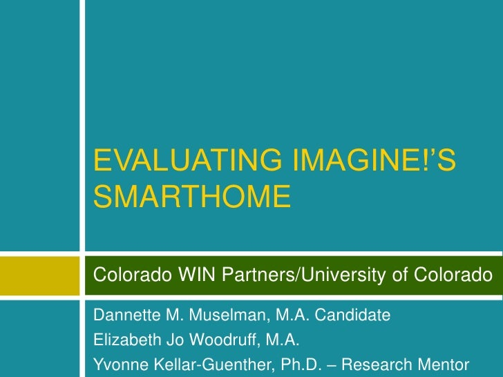 EVALUATING IMAGINE!'S SMARTHOME<br />Colorado WIN Partners/University of Colorado<br />Dannette M. Muselman, M.A. Candidat...