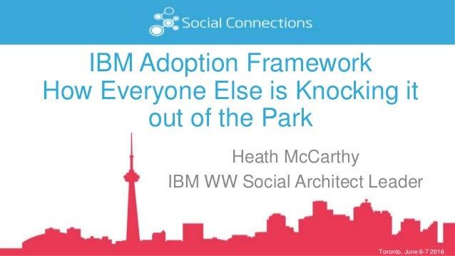 Toronto, June 6-7 2016 IBM Adoption Framework How Everyone Else is Knocking it out of the Park Heath McCarthy IBM WW Socia...