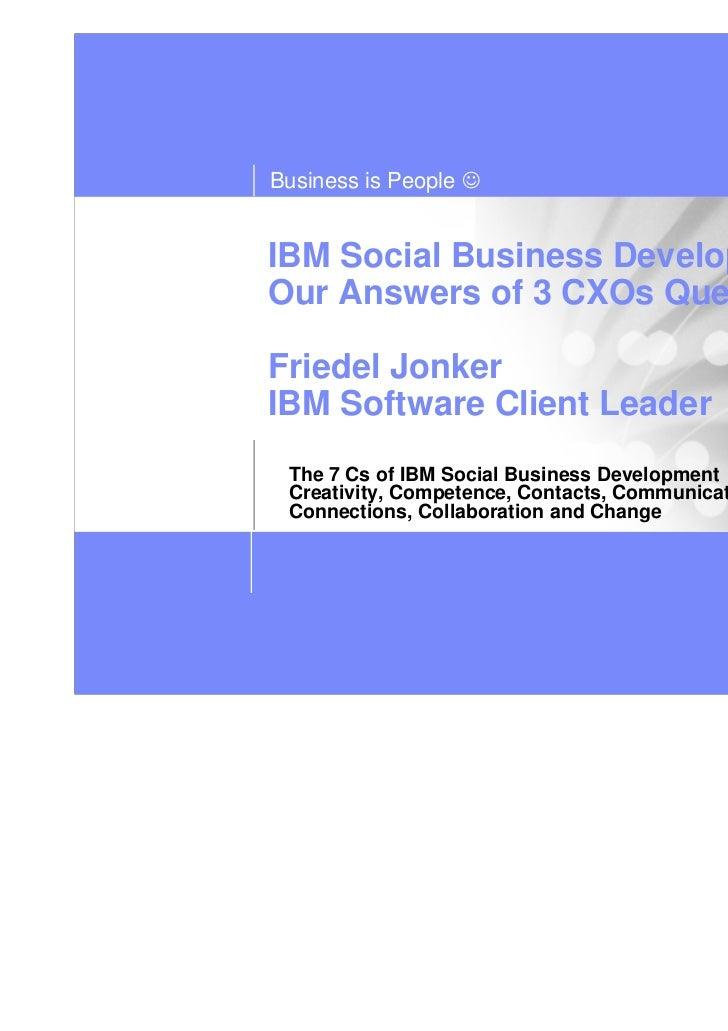 Business is People ☺IBM Social Business DevelopmentOur Answers of 3 CXOs QuestionsFriedel JonkerIBM Software Client Leader...