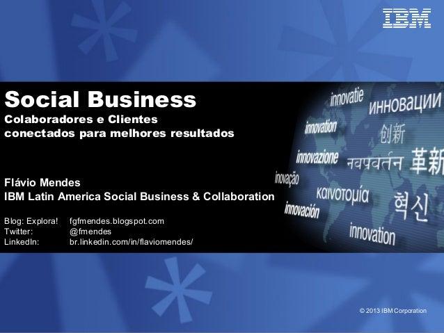 © 2013 IBM Corporation Social Business Colaboradores e Clientes conectados para melhores resultados Flávio Mendes IBM Lati...