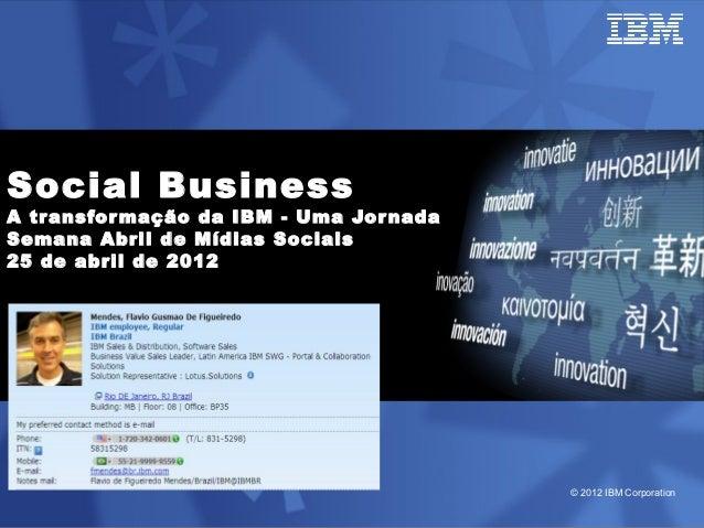 Social BusinessA tr ansfor mação da IBM - Uma Jor nadaSemana Abril de Mídias Sociais25 de abril de 2012                   ...